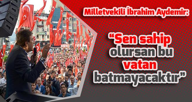 "Milletvekili İbrahim Aydemir:""Sen sahip olursan bu vatan batmayacaktır"""