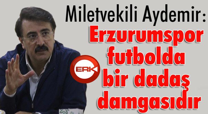 Aydemir: 'Erzurumspor futbolda bir dadaş damgasıdır'