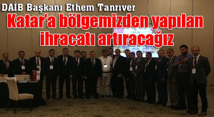"""DAİB Başkanı Ethem Tanrıver; """"Katar'a bölgemizden yapılan ihracatı artıracağız"""""""