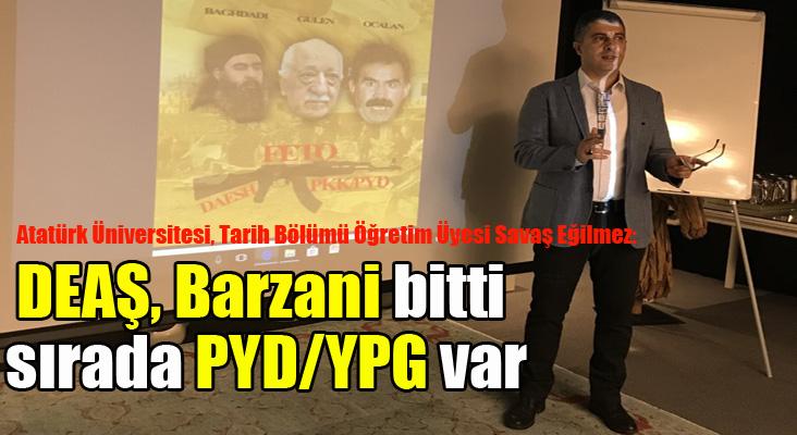 """Eğilmez:  - """"DEAŞ, Barzani bitti ve sırada PYD/YPG var"""""""