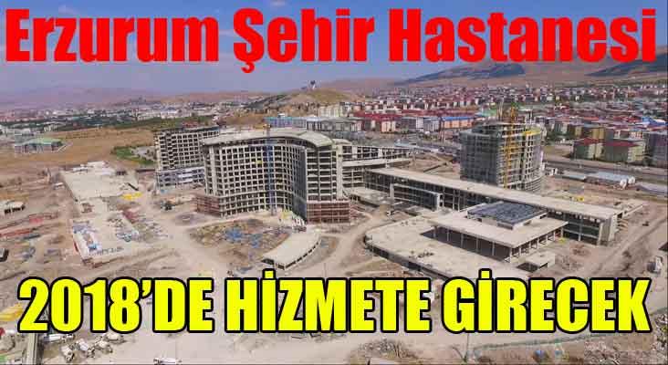 Erzurum Şehir Hastanesi 2018 yılında hizmete girecek