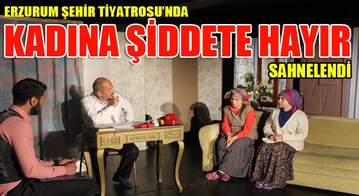 """Erzurum şehir tiyatrosu """"kadına şiddete hayır"""" dedi"""