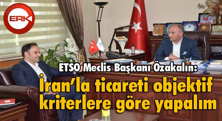"""ETSO Meclis Başkanı Özakalın: """"İran'la ticareti objektif kriterlere göre yapalım"""""""