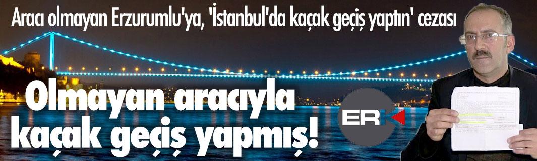 Aracı olmayan Erzurumlu'ya, 'İstanbul'da kaçak geçiş yaptın' cezası