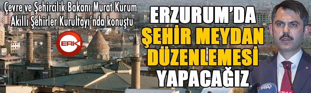 Bakan Kurum: Erzurum'da şehir meydan düzenlemesi yapacağız...