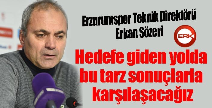 Erkan Sözeri: Hedefe giden yolda bu tarz sonuçlarla karşılaşacağız.