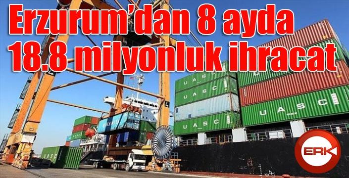Erzurum'dan 8 ayda 18.8 milyonluk ihracat