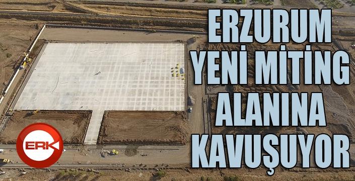Erzurum, yeni miting alanına kavuşuyor
