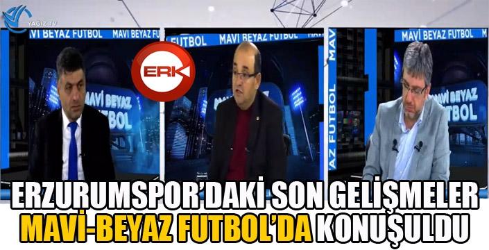 Erzurumspor'daki son gelişmeler Mavi-Beyaz Futbol'da konuşuldu...