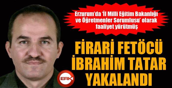 Firari Fetöcü İbrahim Tatar yakalandı...
