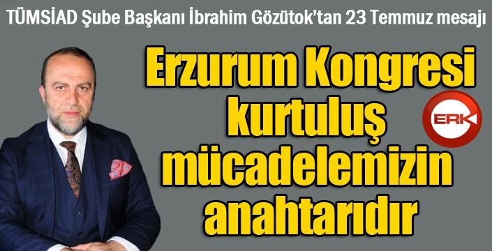 Gözütok: Erzurum Kongresi, kurtuluş mücadelemizin anahtarıdır...