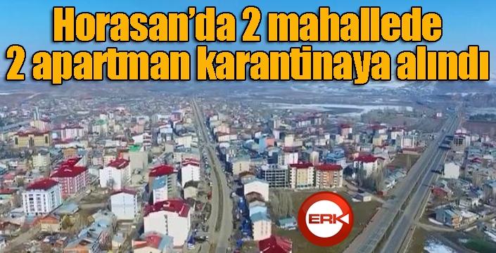 Horasan'da 2 mahallede 2 apartman karantinaya alındı...