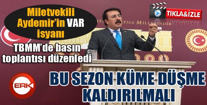 Milletvekili Aydemir'in VAR isyanı: Bu sezon küme düşme kaldırılmalı...