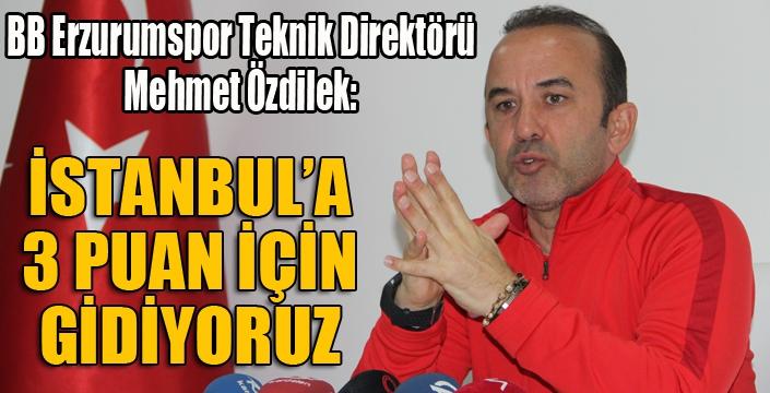 Özdilek: İstanbul'a 3 puan için gidiyoruz...
