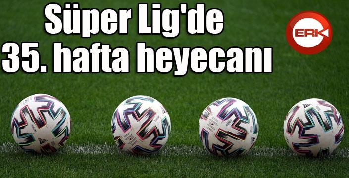 Süper Lig'de 35. hafta heyecanı
