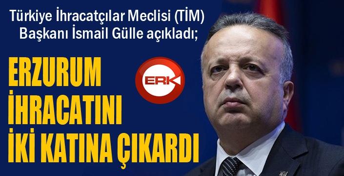 TİM Başkanı Gülle: Erzurum ihracatını iki katına çıkardı...