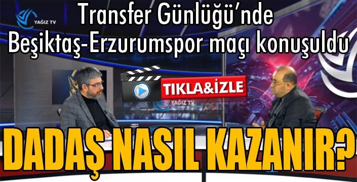 Transfer Günlüğü'nde Beşiktaş-Erzurumspor maçı konuşuldu...