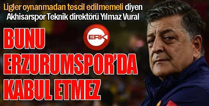 Yılmaz Vural: Bunu Erzurumspor da kabul etmez...